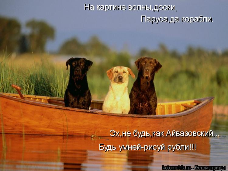 Котоматрица: На картине волны,доски,  Паруса,да корабли.  Эх,не будь,как Айвазовский...  Будь умней-рисуй рубли!!!