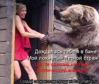 Котоматрица: Дождалась тебя я в бане Мой лохматый лесной страж! Ща те сделаю когтями Эротический массаж!