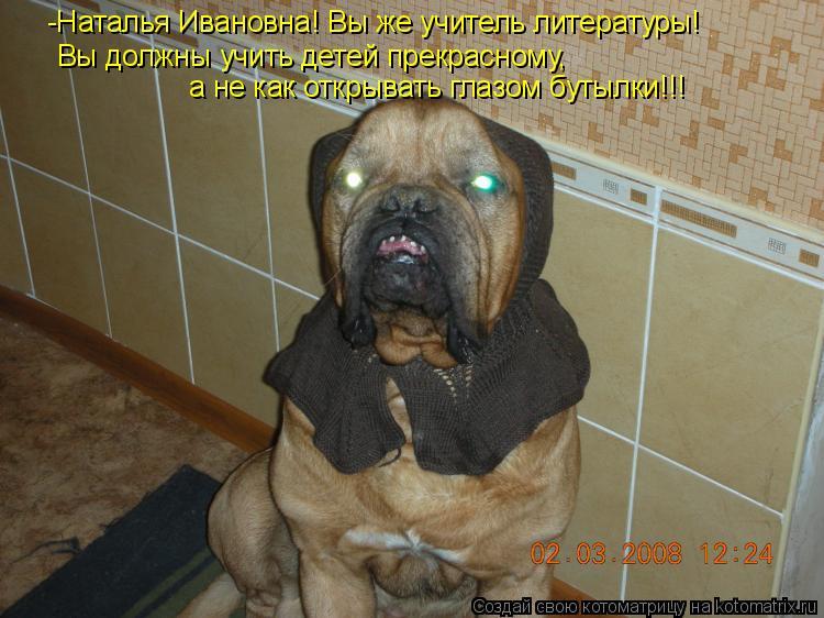 Котоматрица: -Наталья Ивановна! Вы же учитель литературы! Вы должны учить детей прекрасному, а не как открывать глазом бутылки!!!