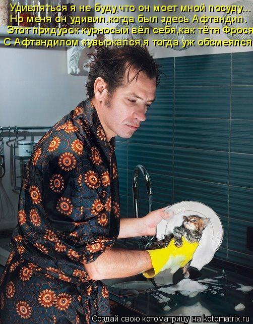 Котоматрица: Удивляться я не буду,что он моет мной посуду... Но меня он удивил,когда был здесь Афтандил. Этот придурок курносый вёл себя,как тётя Фрося С А