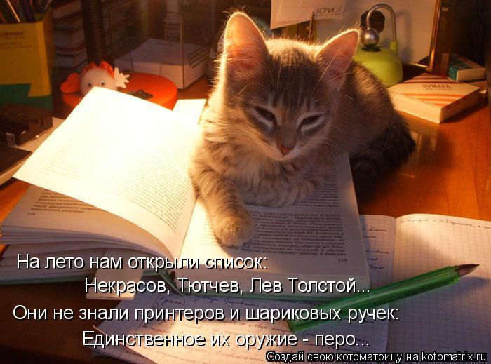 Котоматрица: На лето нам открыли список: Некрасов, Тютчев, Лев Толстой... Они не знали принтеров и шариковых ручек: Единственное их оружие - перо...