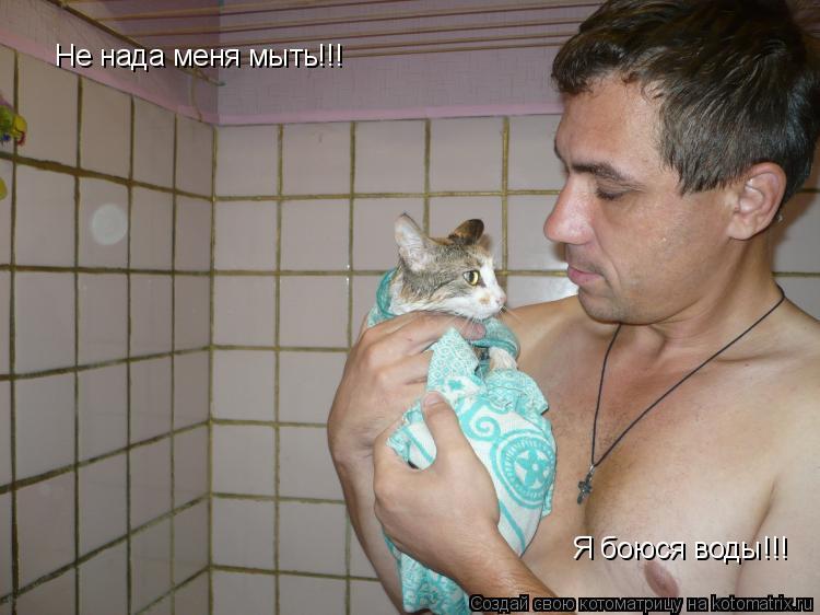 Котоматрица: Не нада меня мыть!!! Я боюся воды!!!
