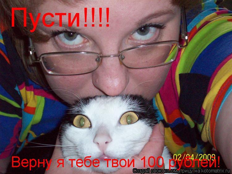 Котоматрица: Пусти!!!! Верну я тебе твои 100 рублей!