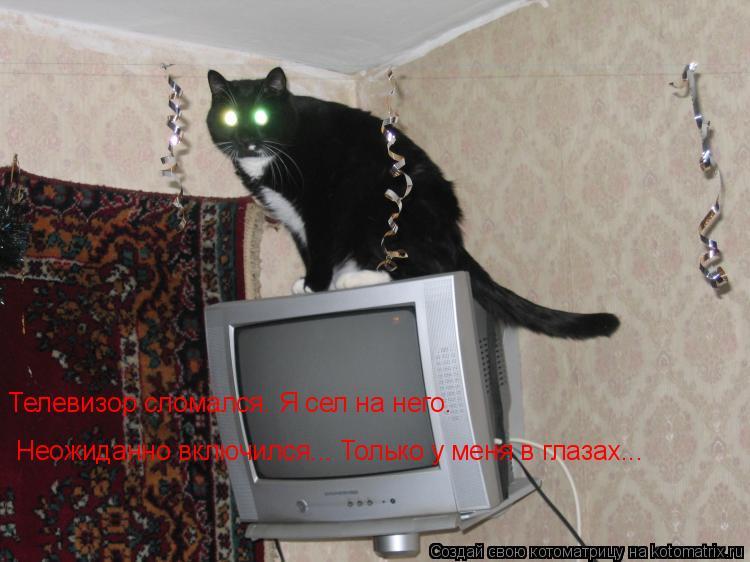 Котоматрица: Телевизор сломался. Я сел на него.  Неожиданно включился... Только у меня в глазах...