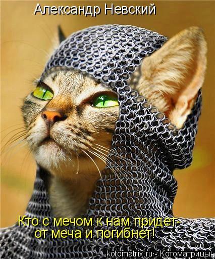 Котоматрица: Александр Невский Кто с мечом к нам придет- от меча и погибнет!
