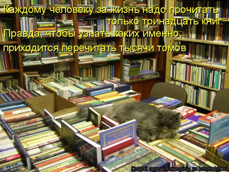 Котоматрица: Каждому человеку за жизнь надо прочитать  только тринадцать книг.  Правда, чтобы узнать каких именно, приходится перечитать тысячи томов