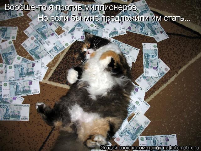 Котоматрица: Вообще-то я против миллионеров. Но если бы мне предложили им стать...