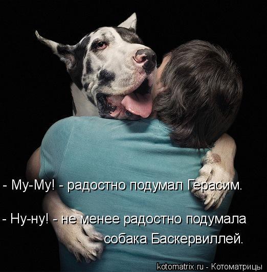 Котоматрица: - Му-Му! - радостно подумал Герасим. - Ну-ну! - не менее радостно подумала  собака Баскервиллей.