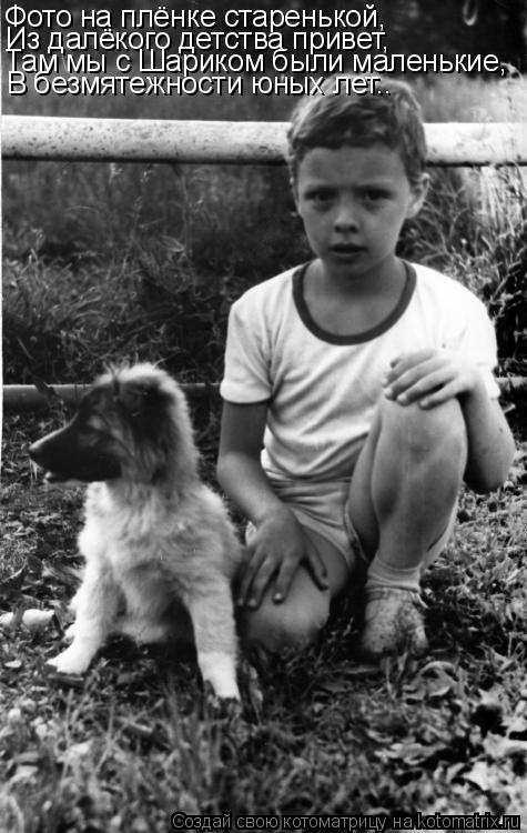 Котоматрица: Фото на плёнке старенькой, Из далёкого детства привет, Там мы с Шариком были маленькие, В безмятежности юных лет..
