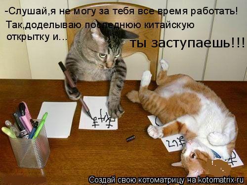 Котоматрица: -Слушай,я не могу за тебя все время работать! Так,доделываю последнюю китайскую  открытку и... ты заступаешь!!!