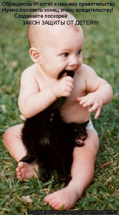 Котоматрица: Обращаюсь от котят к нашему правительству Нужно положить конец этому вредительству! Создавайте поскорей ЗАКОН ЗАЩИТЫ ОТ ДЕТЕЙ!!!