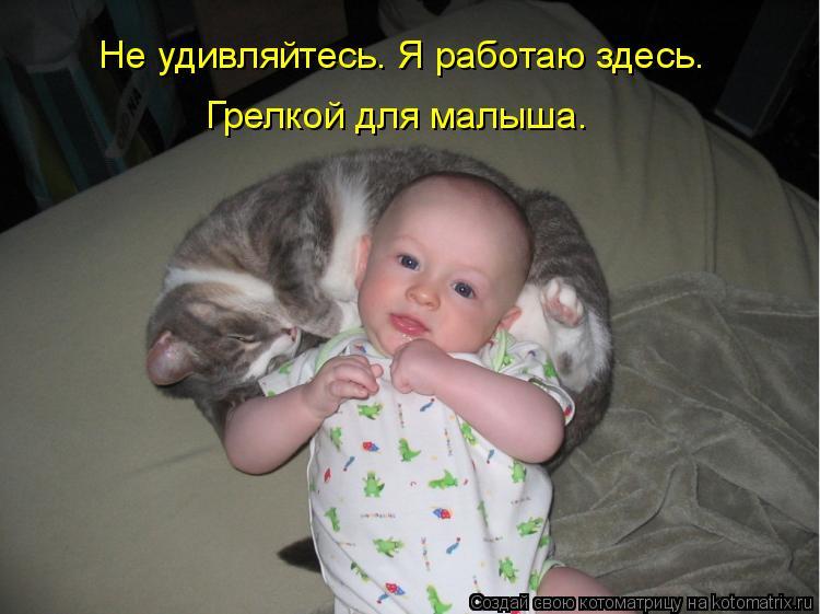 Котоматрица: Не удивляйтесь. Я работаю здесь.  Грелкой для малыша.