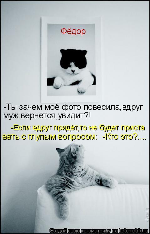 Котоматрица: Фёдор муж вернется,увидит?! -Ты зачем моё фото повесила,вдруг -Если вдруг придёт,то не будет приста вать с глупым вопросом:  -Кто это?....