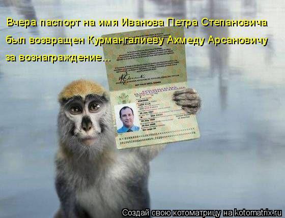 Котоматрица: Вчера паспорт на имя Иванова Петра Степановича был возвращен Курмангалиеву Ахмеду Арсановичу  за вознаграждение...