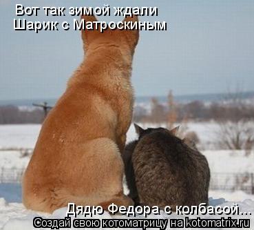 Котоматрица: Вот так зимой ждали  Шарик с Матроскиным Дядю Федора с колбасой...
