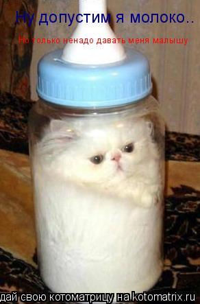 Котоматрица: Ну допустим я молоко.. Но только ненадо давать меня малышу