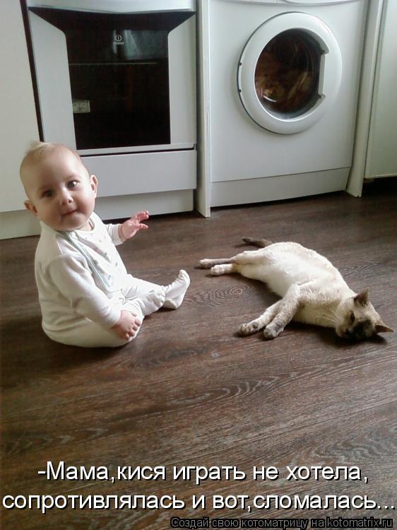 Котоматрица: -Мама,кися играть не хотела, сопротивлялась и вот,сломалась...