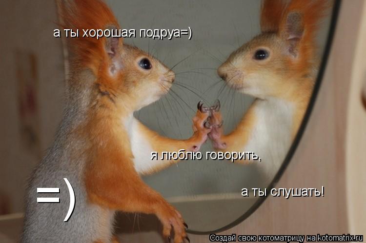 Котоматрица: а ты хорошая подруа=) я люблю говорить, а ты слушать! =)