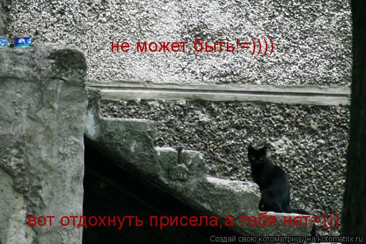 Котоматрица: не может быть!=)))) вот отдохнуть присела,а тебя нет=)))