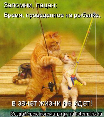 Котоматрица: Запомни, пацан: Время, проведенное на рыбалке, в зачет жизни не идет!