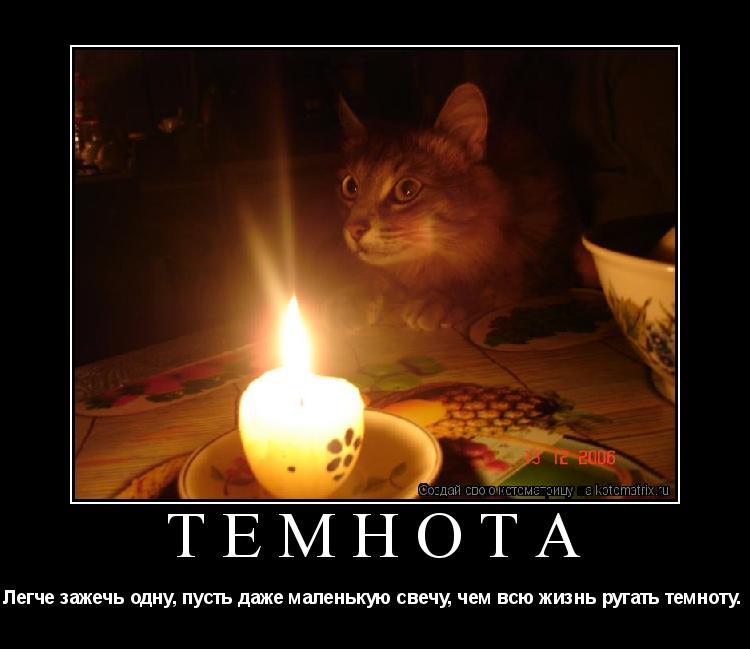 Котоматрица: ТЕМНОТА Легче зажечь одну, пусть даже маленькую свечу, чем всю жизнь ругать темноту.