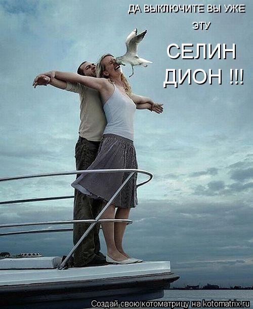 Котоматрица: ЭТУ СЕЛИН ДИОН !!! ДА ВЫКЛЮЧИТЕ ВЫ УЖЕ