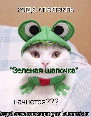 """Котоматрица: когда спектакль  """"Зеленая шапочка"""" начнется???"""