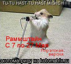 Котоматрица: TU-TU HAST-TU HAST MISHCH!!!!!!!!!!!!!!!!!!!!!!!!!!!! Раммштайн  С 7 по 27 Мая Пиратская версия