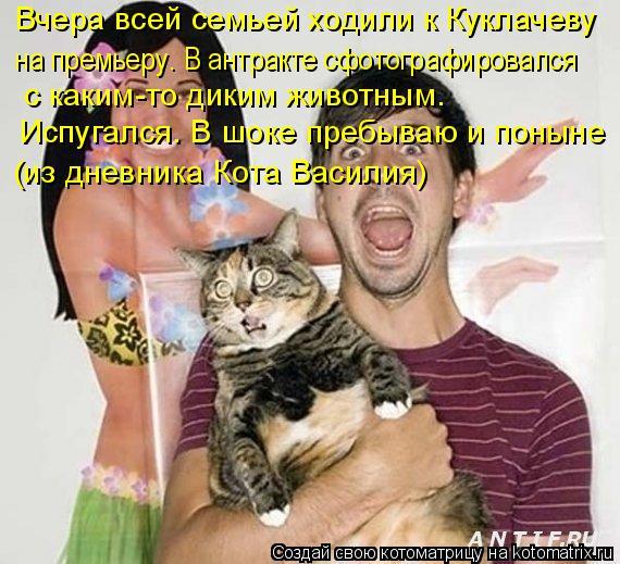 Котоматрица: Вчера всей семьей ходили к Куклачеву  на премьеру. В антракте сфотографировался с каким-то диким животным.  Испугался. В шоке пребываю и пон