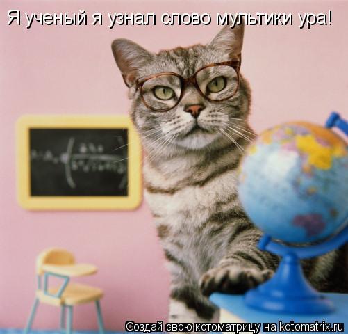 Котоматрица: Я ученый я узнал слово мультики ура!