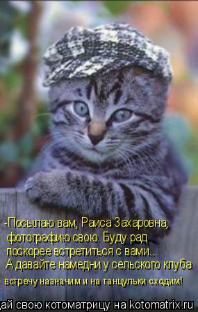 Котоматрица: -Посылаю вам, Раиса Захаровна,  фотографию свою. Буду рад  поскорее встретиться с вами... А давайте намедни у сельского клуба встречу назначи