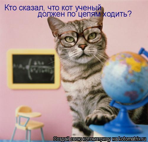 Котоматрица: Кто сказал, что кот ученый  должен по цепям ходить?