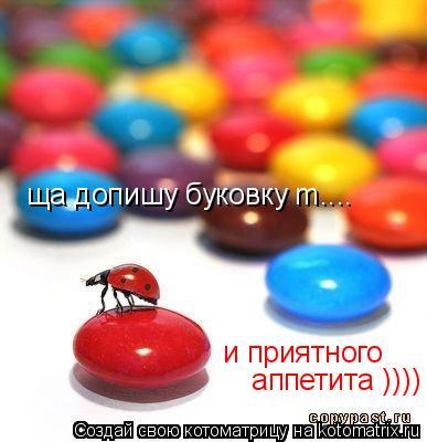 Котоматрица: ща допишу буковку m.... и приятного  аппетита ))))