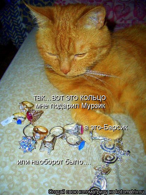 Котоматрица: так...вот это кольцо  мне подарил Мурзик а это-Барсик или наоборот было....