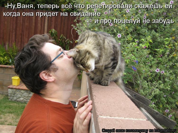 Котоматрица: когда она придет на свидание  и про поцелуй не забудь -Ну,Ваня, теперь всё что репетировали скажешь ей