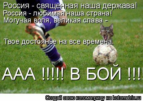 Котоматрица: Россия - священная наша держава!  Россия - любимая наша страна!  Могучая воля, великая слава -  Твое достоянье на все времена. ААА !!!!! В БОЙ !!!!