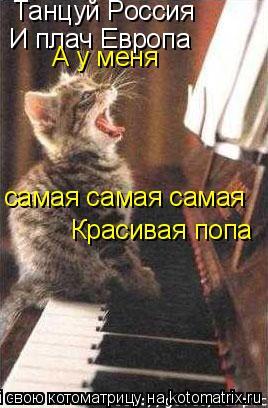 Котоматрица: Танцуй Россия И плач Европа А у меня  самая самая самая Красивая попа