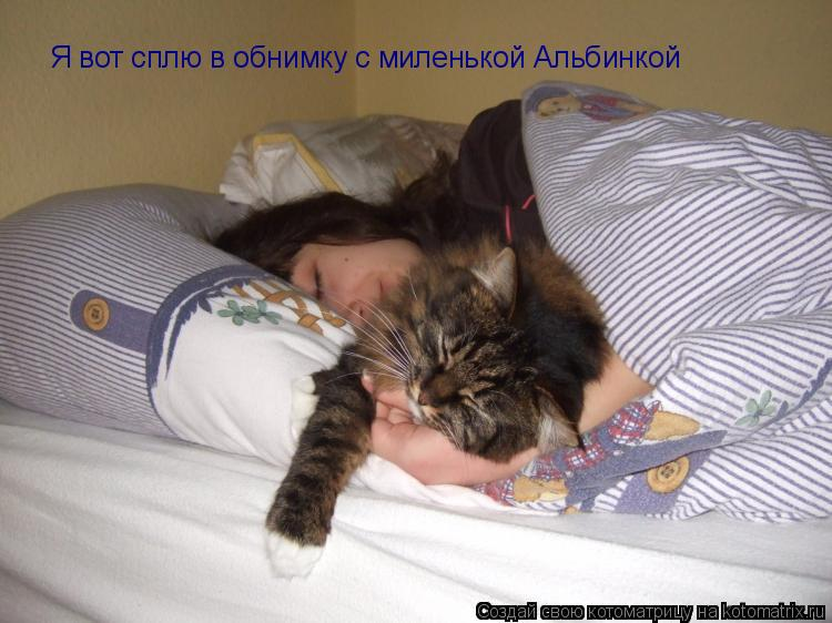 Котоматрица: Я вот сплю в обнимку с миленькой Альбинкой