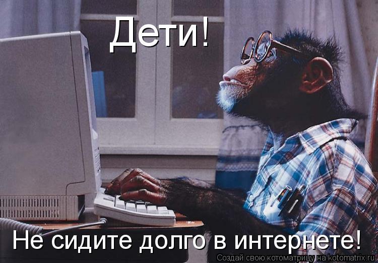 Котоматрица: Дети! Не сидите долго в интернете!