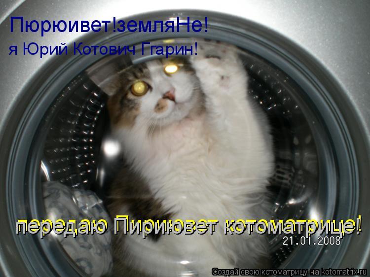 Котоматрица: Пюрюивет!земляНе! я Юрий Котович Ггарин! передаю Пириювет котоматрице! передаю Пириювет котоматрице!