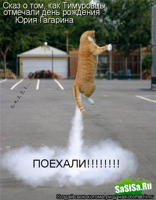 Котоматрица: Сказ о том, как Тимуровцы  отмечали день рождения  Юрия Гагарина   5, 4, 3, 2, 1....  ПОЕХАЛИ!!!!!!!!