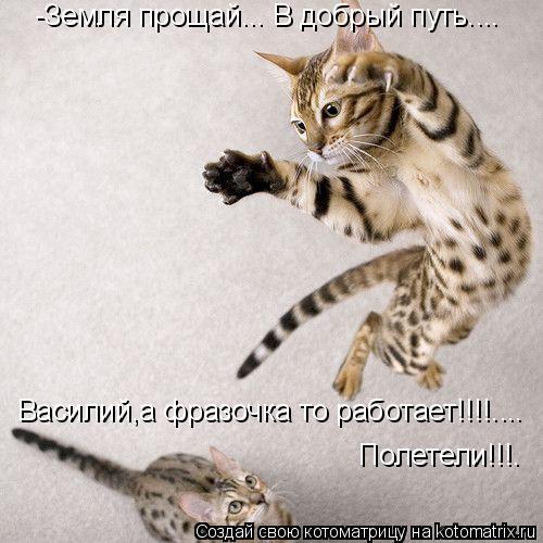 Котоматрица: -Земля прощай... В добрый путь.... Василий,а фразочка то работает!!!!.... Полетели!!!.