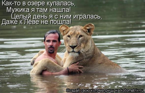 Котоматрица: Как-то в озере купалась, Мужика я там нашла! Целый день я с ним игралась, Даже к Лёве не пошла!