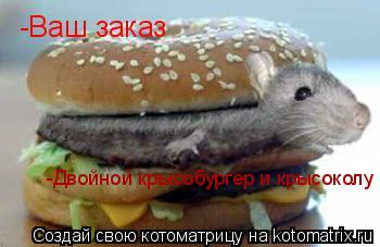 Котоматрица: -Ваш заказ -Двойной крысобургер и крысоколу