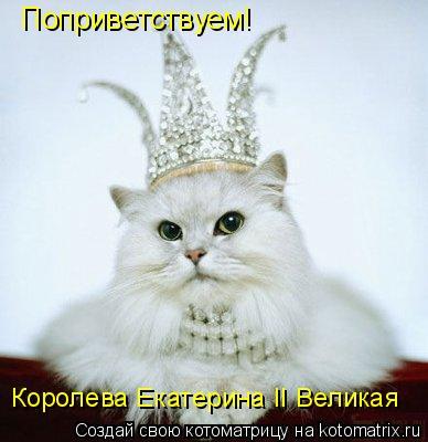 Котоматрица: Поприветствуем! Королева Екатерина II Великая