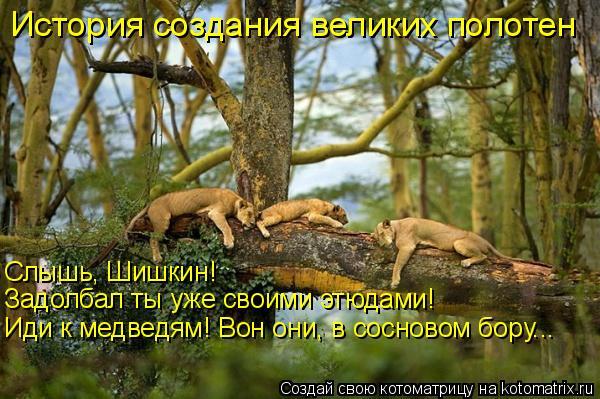 Котоматрица: История создания великих полотен Слышь, Шишкин!  Задолбал ты уже своими этюдами! Иди к медведям! Вон они, в сосновом бору...