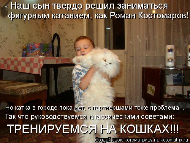 Котоматрица: - Наш сын твердо решил заниматься  фигурным катанием, как Роман Костомаров! Но катка в городе пока нет, с партнершами тоже проблема... Так что