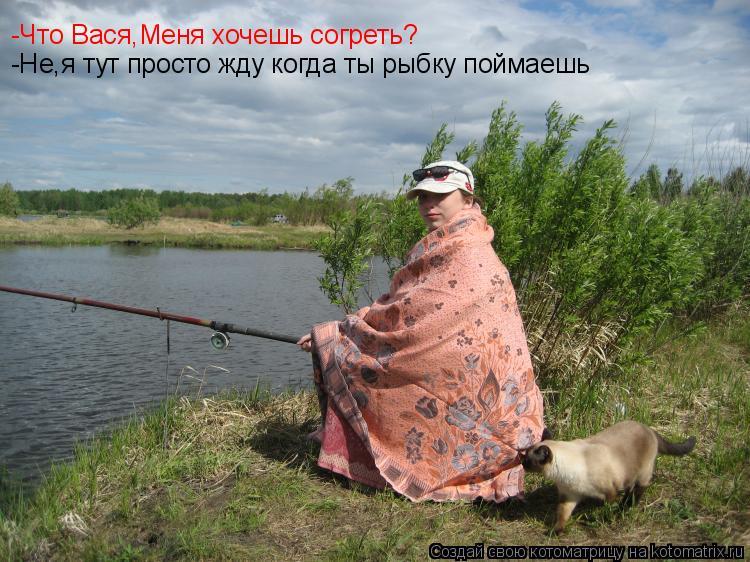 Котоматрица: -Что Вася,Меня хочешь согреть? -Не,я тут просто жду когда ты рыбку поймаешь