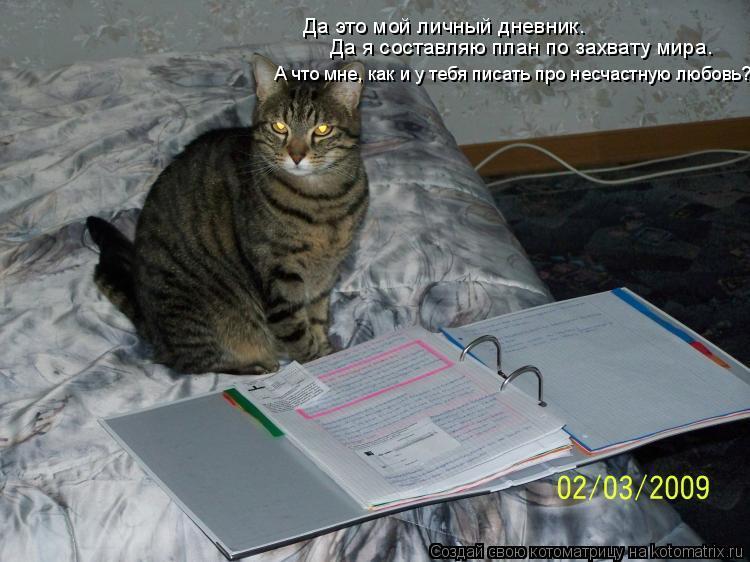 Котоматрица: Да это мой личный дневник. Да я составляю план по захвату мира. А что мне, как и у тебя писать про несчастную любовь?!
