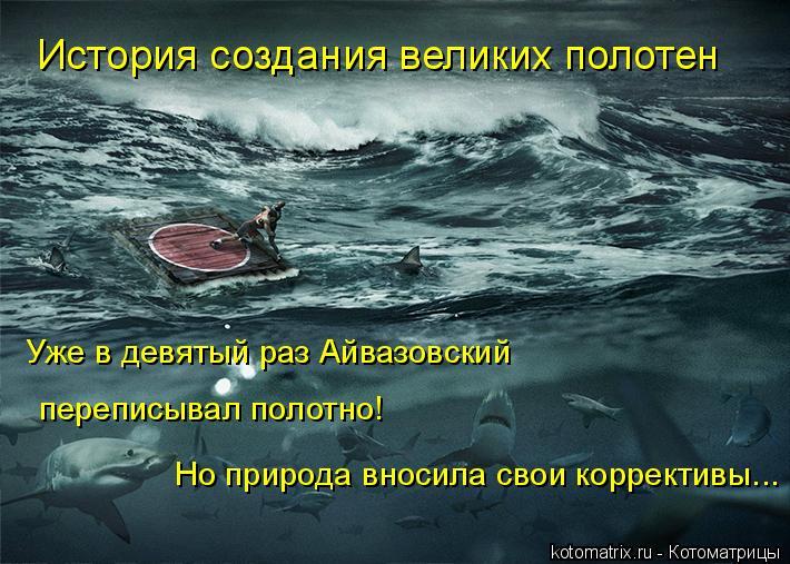 Котоматрица: История создания великих полотен Но природа вносила свои коррективы... Уже в девятый раз Айвазовский  переписывал полотно!